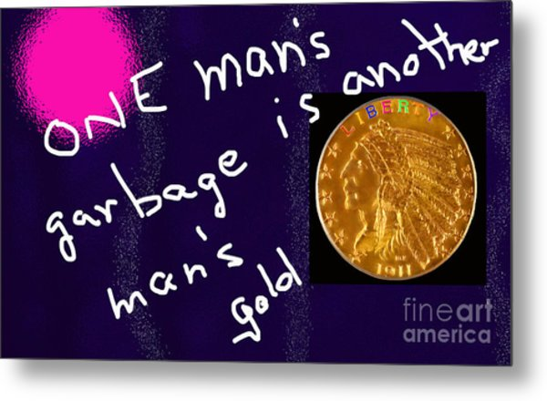 One Man's Garbage Is Another Man's Gold Metal Print