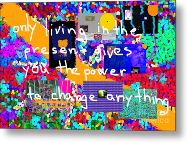 Only Living In The Present Gives You The Power To Change Anything Metal Print