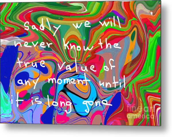 Sadly We Will Never Know The True Value Of Any Moment Until It Is Long Gone Metal Print