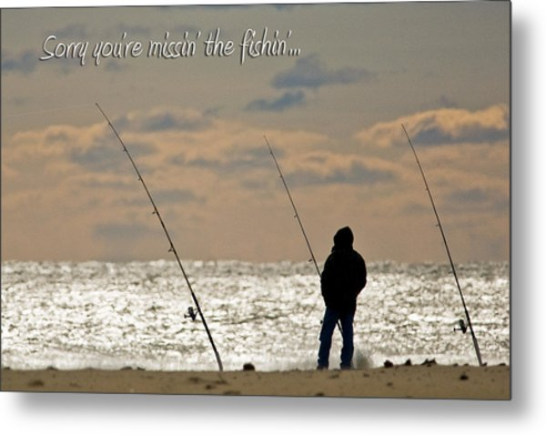 Sorry You're Missin The Fishin Metal Print by Jeff Abrahamson