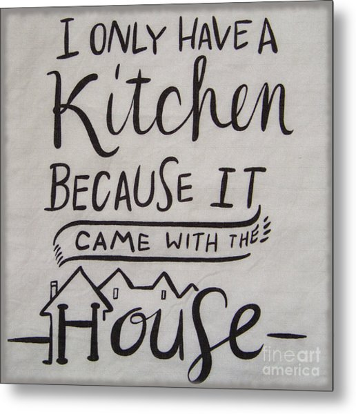 The Kitchen Came With The House Metal Print