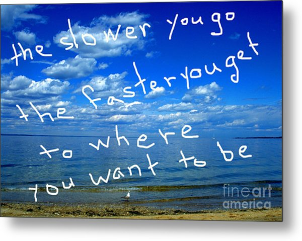 The Slower You Go The Faster You Get To Where You Want To Be Metal Print