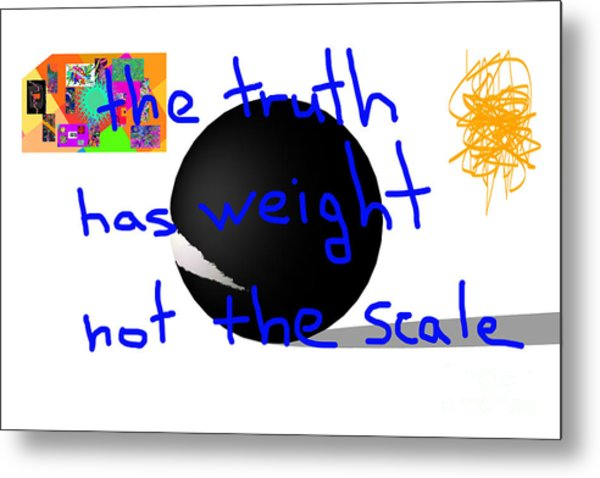 The Truth Has Weight Not The Scale Metal Print