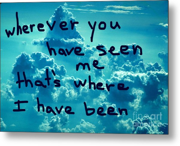 wherever you have seen me that's where I have been Metal Print