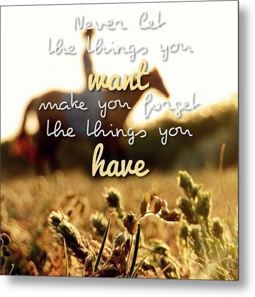 Never Let The Things You Want Make You Metal Print