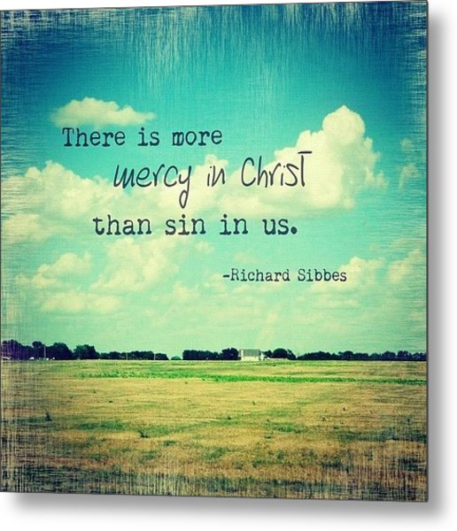 there Is More Mercy In Christ Than Metal Print