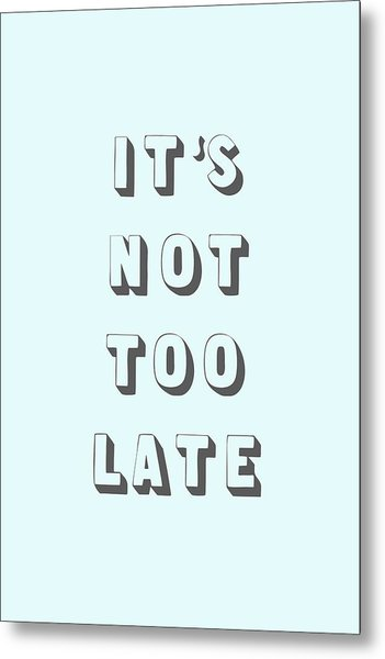 Its Not Too Late Metal Print