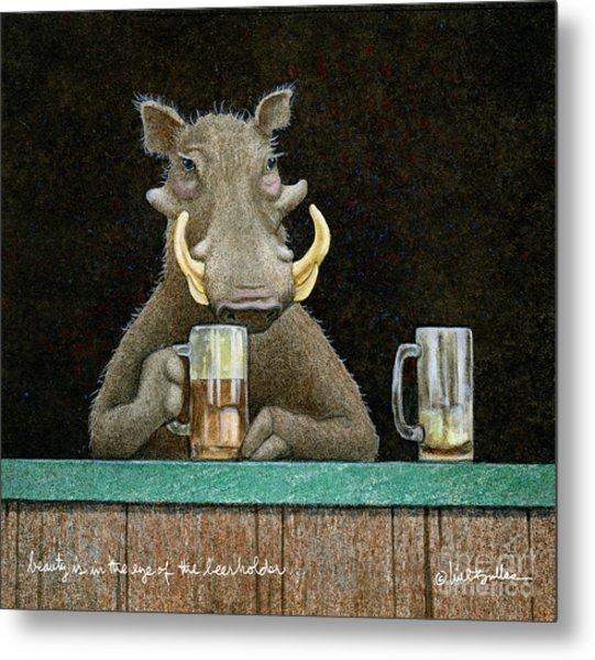 Beauty Is In The Eye Of The Beerholder... Metal Print