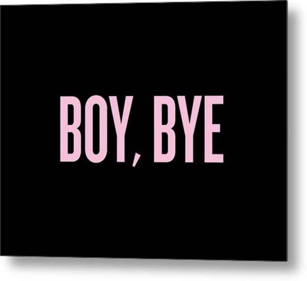 Boy, Bye Metal Print