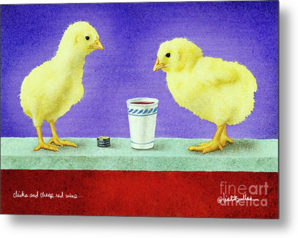 Chicks And Cheep Red Wine.. Metal Print by Will Bullas