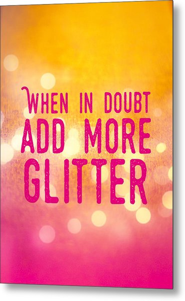 Fun Quote When In Doubt Add More Glitter Metal Print