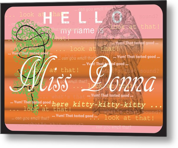 Hello My Name Is Miss Donna Metal Print by Donna Zoll