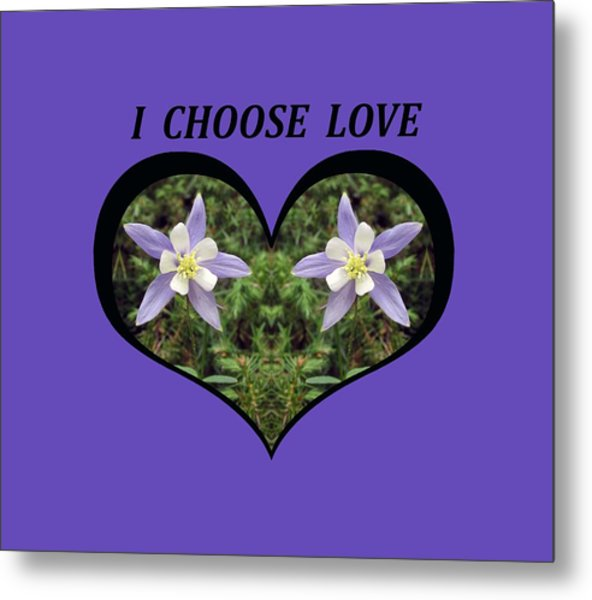 I Chose Love With A Heart Filled With Columbines Metal Print