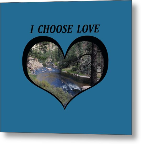 I Chose Love With A River Flowing In A Heart Metal Print