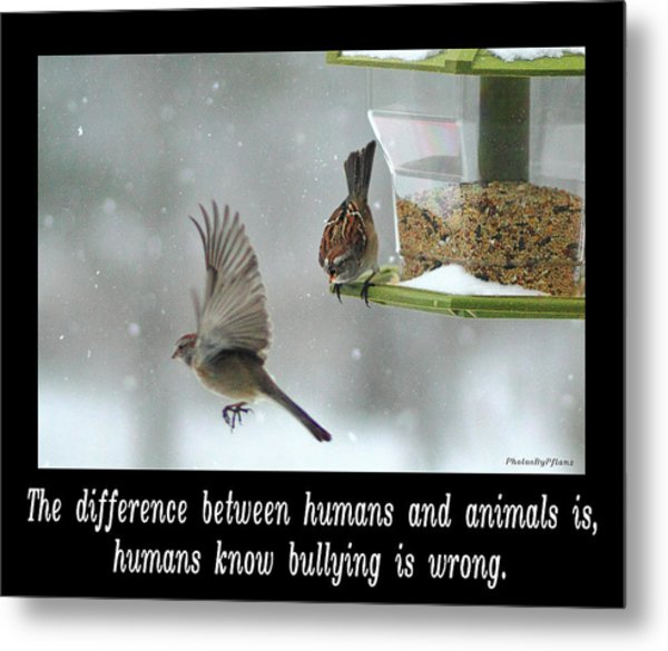 Inspirational-the Difference Between Humans And Animals Is, Humans Know That Bullying Is Wrong. Metal Print