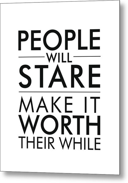 People Will Stare, Make It Worth Their While Metal Print