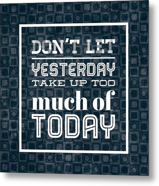 Quote Dont Let Yesterday Take Up Too Much Of Today Metal Print