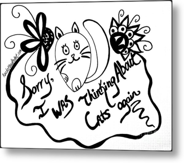 Metal Print featuring the drawing Sorry, I Was Thinking About Cats Again by Rachel Maynard