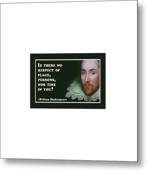Is There No Respect Of Place #shakespeare #shakespearequote Metal Print