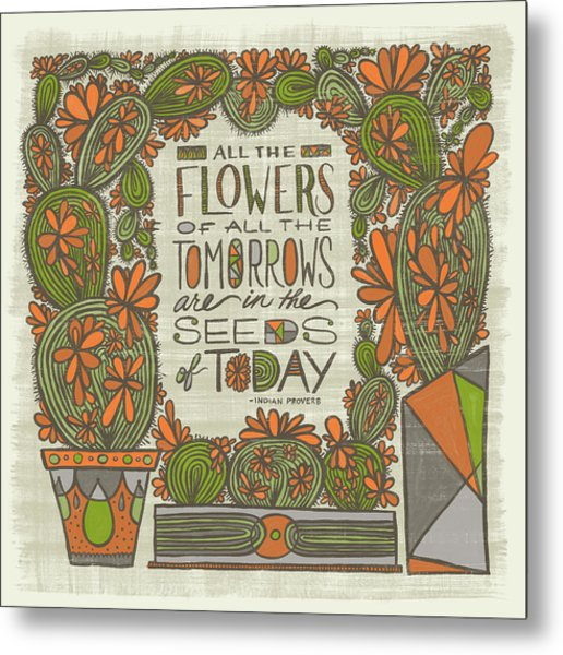 All The Flowers Of All The Tomorrows Are In The Seeds Of Today Indian Proverb Metal Print