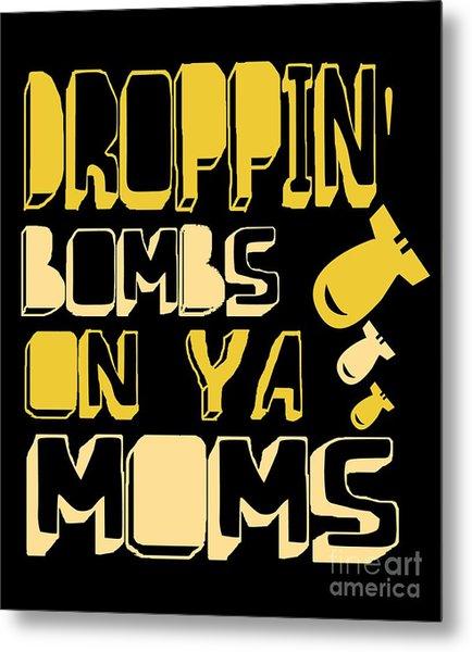 Droppin Bombs On Ya Moms Metal Print
