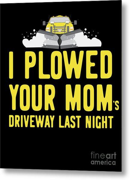 Metal Print featuring the digital art I Plowed Your Moms Driveway Last Night Plow Truck Driver by Flippin Sweet Gear
