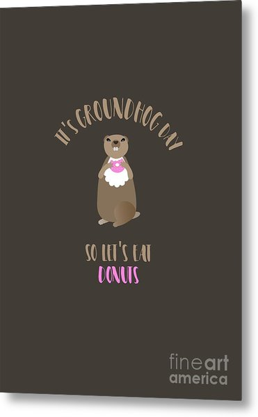 It's Groundhog Day So Let's Eat Donuts Metal Print