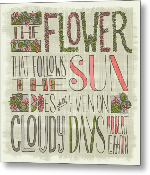 The Flower That Follows The Sun Does So Even On Cloudy Days Robert Leighton Quote Metal Print