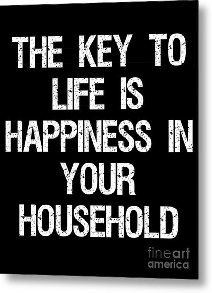 The Key To Life Is Happiness In Your Household Metal Print