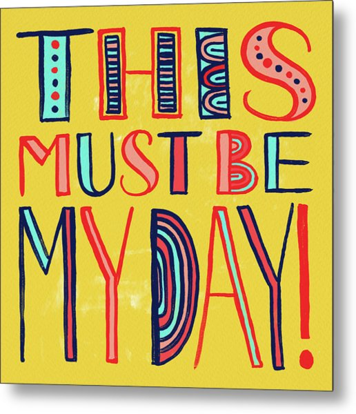 This Must Be My Day Metal Print