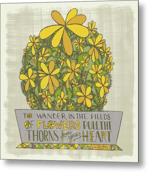 To Wander In The Fields Of Flowers Pull The Thorns From Your Heart Rumi Quote Metal Print