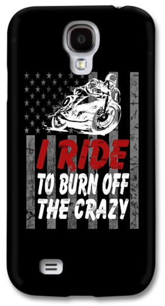I Ride To Burn Off The Crazy Galaxy S4 Case by Sophia