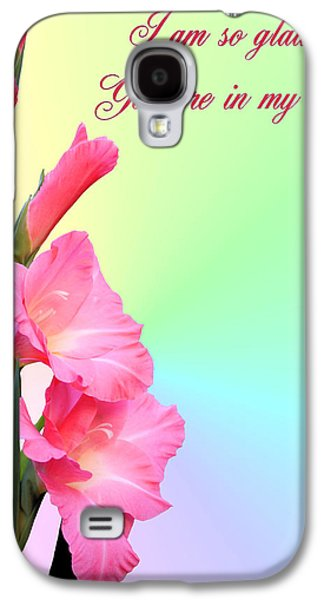 Gladiolas Galaxy S4 Cases - Im so glad You are in my life Galaxy S4 Case by Kristin Elmquist