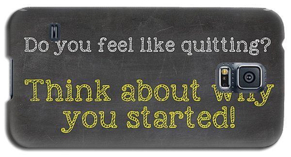 Do You Feel Like Quitting - Think About Why You Started - Inspirational Quote Galaxy S5 Case