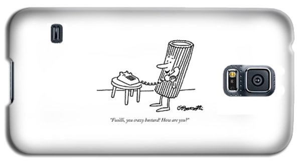 Fusilli, You Crazy Bastard! How Are You? Galaxy S5 Case by Charles Barsotti