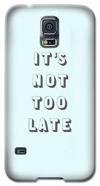 Its Not Too Late Galaxy S5 Case