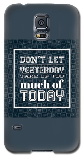 Quote Dont Let Yesterday Take Up Too Much Of Today Galaxy S5 Case