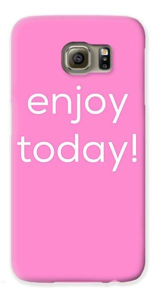 Enjoy Today Galaxy S6 Case by Kim Fearheiley