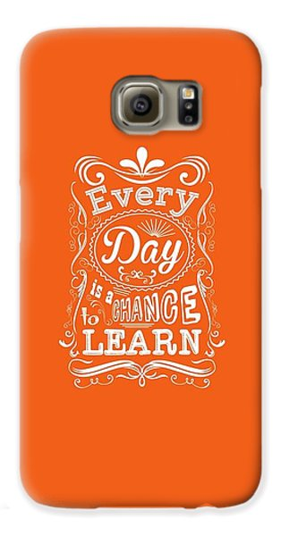 Every Day Is A Chance To Learn Motivating Quotes Poster Galaxy S6 Case by Lab No 4