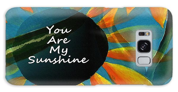 You Are My Sunshine Galaxy Case by Kathleen Sartoris