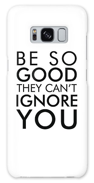 Be So Good They Can't Ignore You - Minimalist Print - Typography - Quote Poster Galaxy Case