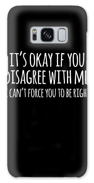 Its Okay If You Disagree With Me Galaxy Case