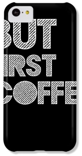 But First Coffee Poster 2 IPhone 5c Case by Naxart Studio
