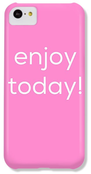 Enjoy Today IPhone 5c Case by Kim Fearheiley