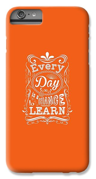 Every Day Is A Chance To Learn Motivating Quotes Poster IPhone 6 Plus Case by Lab No 4