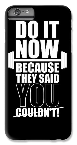 Workout iPhone 6 Plus Case - Do It Now Because They Said You Couldn't Gym Quotes Poster by Lab No 4