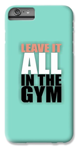 Workout iPhone 6 Plus Case - Leave It All In The Gym Inspirational Quotes Poster by Lab No 4