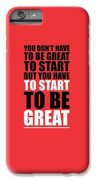 Workout iPhone 6 Plus Case - You Do Not Have To Be Great To Start But You Have To Start Gym Inspirational Quotes Poster by Lab No 4