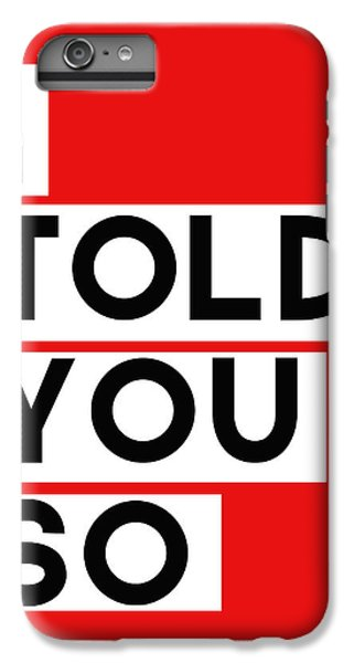 I Told You So IPhone 6 Plus Case by Linda Woods