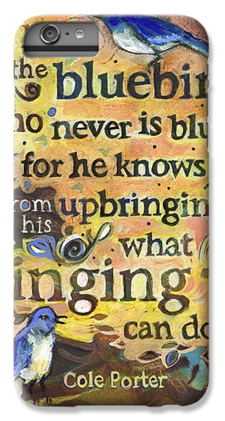 Bluebird iPhone 6s Plus Case - Singing Bluebird Cole Porter Painted Quote by Jen Norton